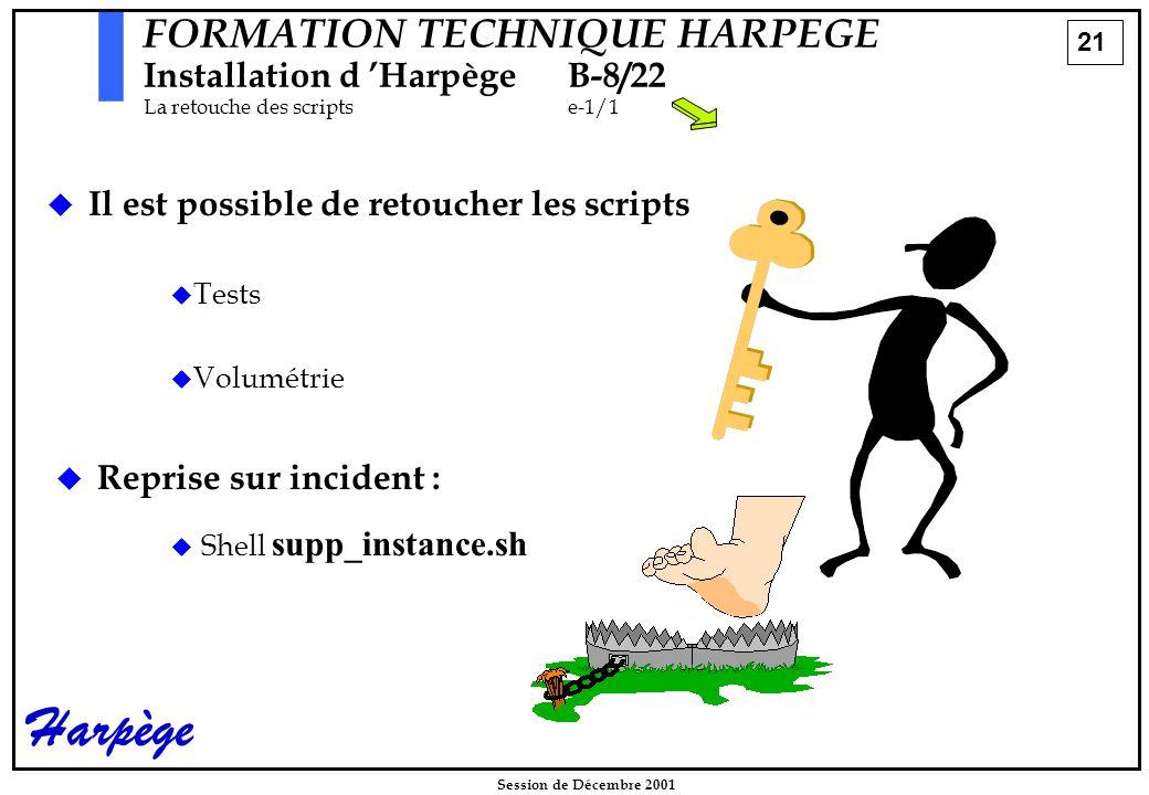 21 Session de Décembre 2001 Harpège FORMATION TECHNIQUE HARPEGE Installation d 'HarpègeB-8/22 La retouche des scriptse-1/1   Il est possible de retoucher les scripts   Tests   Volumétrie   Reprise sur incident :   Shell supp_instance.sh