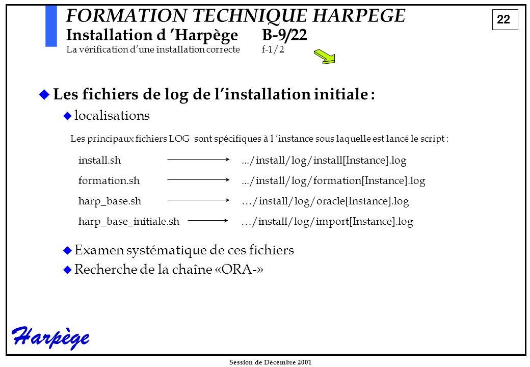 22 Session de Décembre 2001 Harpège FORMATION TECHNIQUE HARPEGE Installation d 'HarpègeB-9/22 La vérification d'une installation correctef-1/2   Les fichiers de log de l'installation initiale :   localisations   Examen systématique de ces fichiers   Recherche de la chaîne «ORA-» Les principaux fichiers LOG sont spécifiques à l 'instance sous laquelle est lancé le script : install.sh.../install/log/install[Instance].log formation.sh.../install/log/formation[Instance].log harp_base.sh…/install/log/oracle[Instance].log harp_base_initiale.sh…/install/log/import[Instance].log