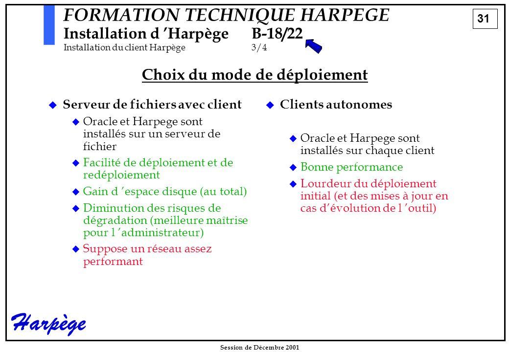 31 Session de Décembre 2001 Harpège FORMATION TECHNIQUE HARPEGE Installation d 'HarpègeB-18/22 Installation du client Harpège3/4 Choix du mode de déploiement   Serveur de fichiers avec client   Oracle et Harpege sont installés sur un serveur de fichier   Facilité de déploiement et de redéploiement   Gain d 'espace disque (au total)   Diminution des risques de dégradation (meilleure maîtrise pour l 'administrateur)   Suppose un réseau assez performant   Clients autonomes   Oracle et Harpege sont installés sur chaque client   Bonne performance   Lourdeur du déploiement initial (et des mises à jour en cas d'évolution de l 'outil)