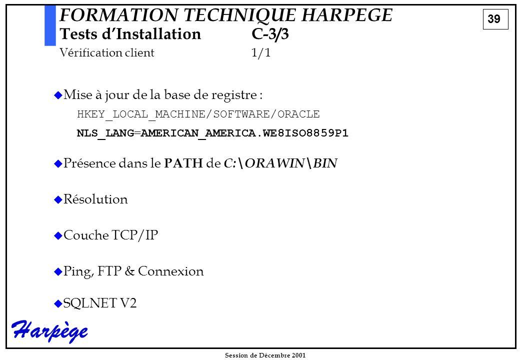39 Session de Décembre 2001 Harpège FORMATION TECHNIQUE HARPEGE Tests d'InstallationC-3/3 Vérification client1/1   Mise à jour de la base de registre : HKEY_LOCAL_MACHINE/SOFTWARE/ORACLE NLS_LANG=AMERICAN_AMERICA.WE8ISO8859P1   Présence dans le PATH de C:\ORAWIN\BIN   Résolution   Couche TCP/IP   Ping, FTP & Connexion   SQLNET V2