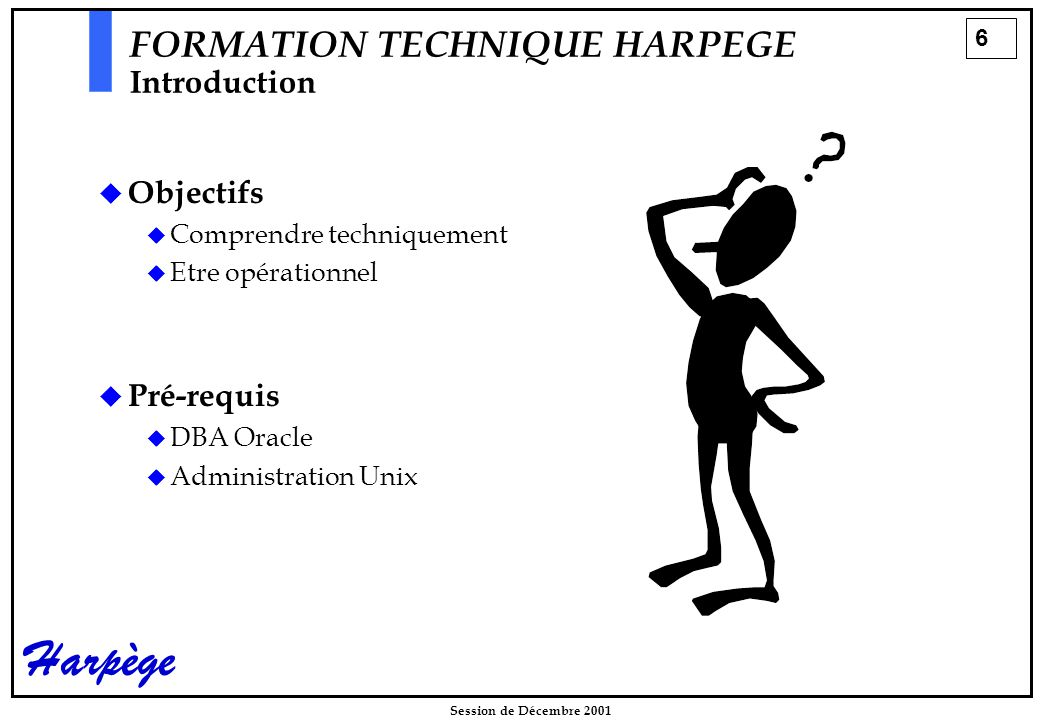 6 Session de Décembre 2001 Harpège FORMATION TECHNIQUE HARPEGE Introduction  Objectifs  Comprendre techniquement  Etre opérationnel  Pré-requis  DBA Oracle  Administration Unix