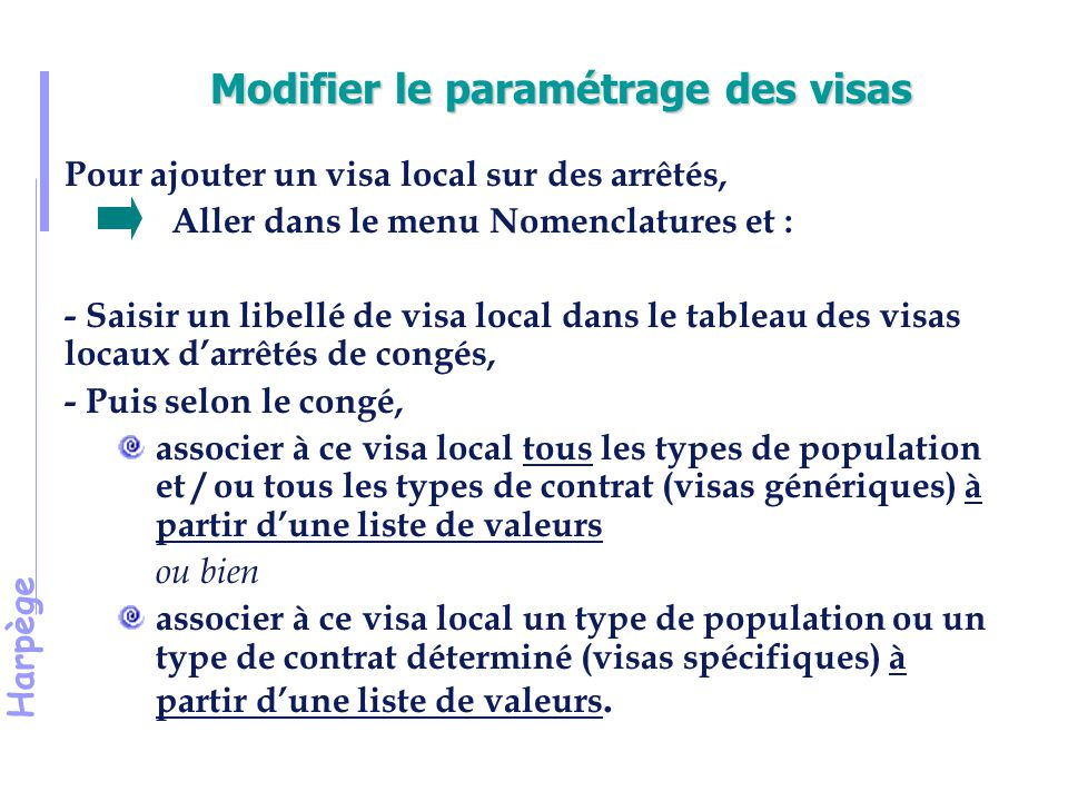 Harpège Modifier le paramétrage des visas Pour ajouter un visa local sur des arrêtés, Aller dans le menu Nomenclatures et : - Saisir un libellé de visa local dans le tableau des visas locaux d'arrêtés de congés, - Puis selon le congé, associer à ce visa local tous les types de population et / ou tous les types de contrat (visas génériques) à partir d'une liste de valeurs ou bien associer à ce visa local un type de population ou un type de contrat déterminé (visas spécifiques) à partir d'une liste de valeurs.