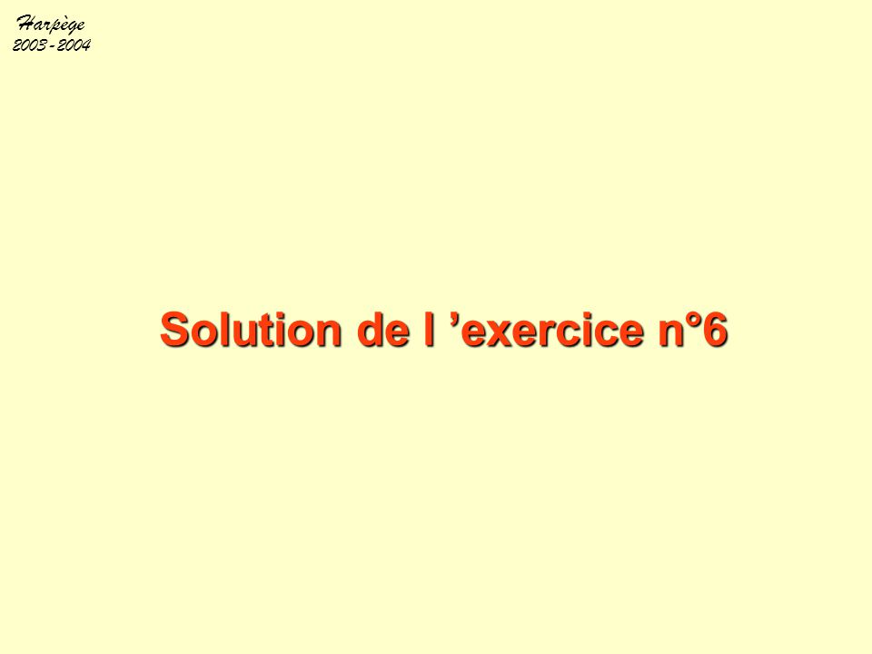 Harpège 2003-2004 Solution de l 'exercice n°6