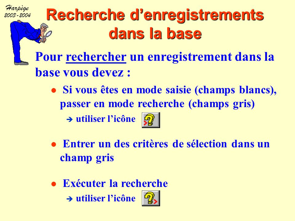 Harpège 2003-2004 Saisie d'informations dans la base Pour saisir une information dans la base vous devez : Si vous êtes en mode Recherche, passer en mode saisie (champs blancs)  utiliser l'icône Ou, exécuter une recherche, et vous arrivez en mode saisie  utiliser l'icône Puis, saisir l'information dans un champ blanc et enregistrer