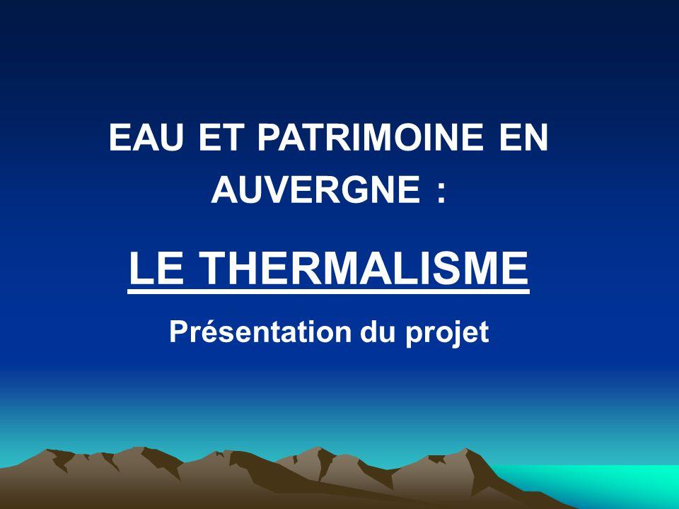 EAU ET PATRIMOINE EN AUVERGNE : LE THERMALISME Présentation du projet