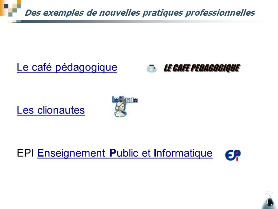 Des exemples de nouvelles pratiques professionnelles Le café pédagogique Les clionautes EPI Enseignement Public et InformatiqueEnseignement Public et