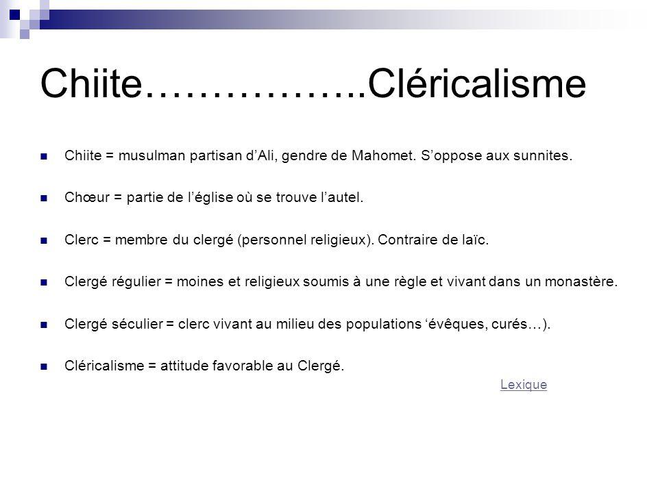 Chiite……………..Cléricalisme Chiite = musulman partisan d'Ali, gendre de Mahomet. S'oppose aux sunnites. Chœur = partie de l'église où se trouve l'autel.