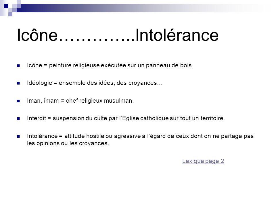 Icône…………..Intolérance Icône = peinture religieuse exécutée sur un panneau de bois. Idéologie = ensemble des idées, des croyances… Iman, imam = chef r