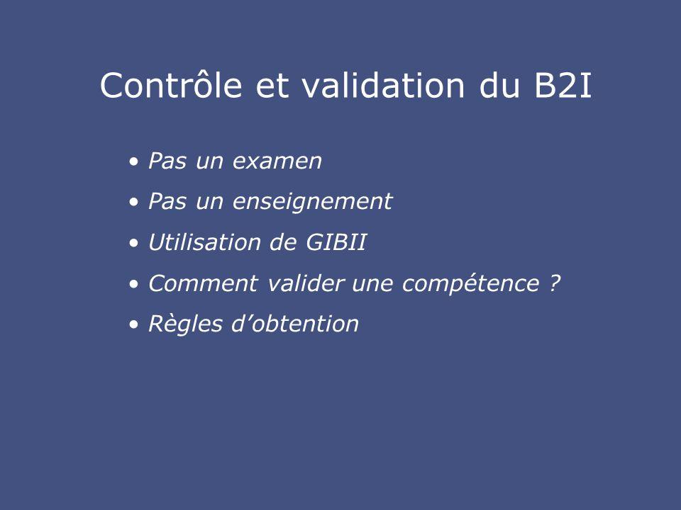 Contrôle et validation du B2I Pas un examen Pas un enseignement Utilisation de GIBII Comment valider une compétence .
