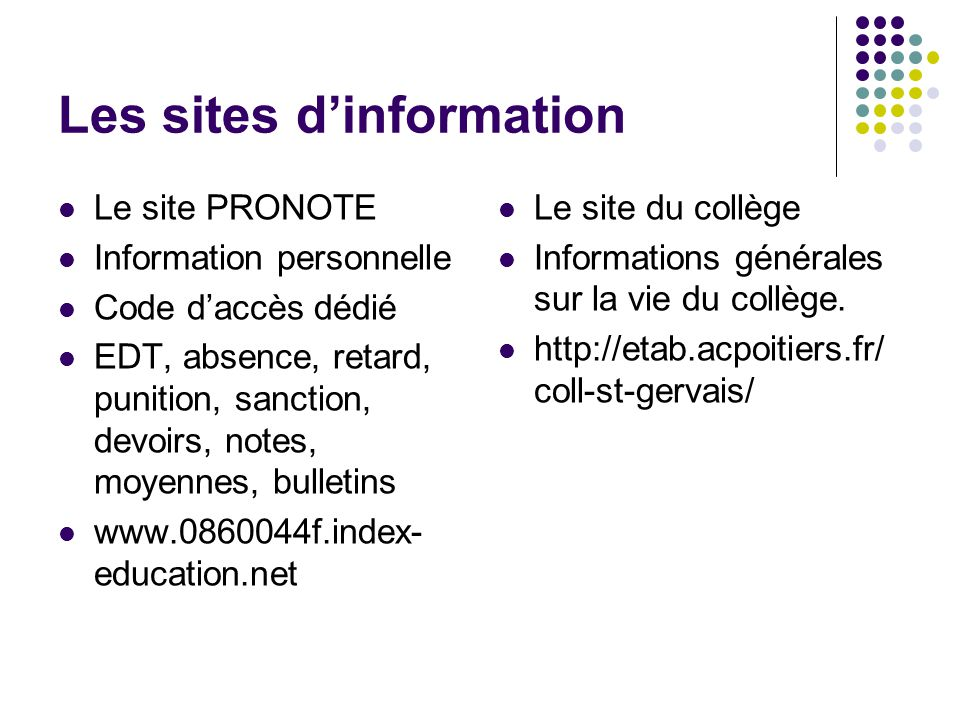 Les sites d'information Le site PRONOTE Information personnelle Code d'accès dédié EDT, absence, retard, punition, sanction, devoirs, notes, moyennes,