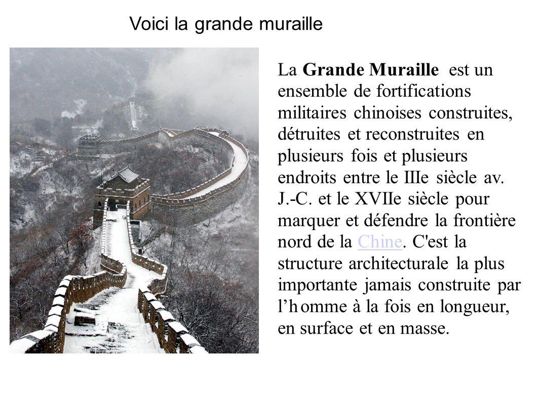Voici la grande muraille La Grande Muraille est un ensemble de fortifications militaires chinoises construites, détruites et reconstruites en plusieur