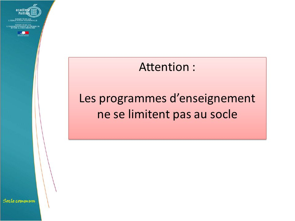 Socle commun Attention : Les programmes d'enseignement ne se limitent pas au socle Attention : Les programmes d'enseignement ne se limitent pas au soc