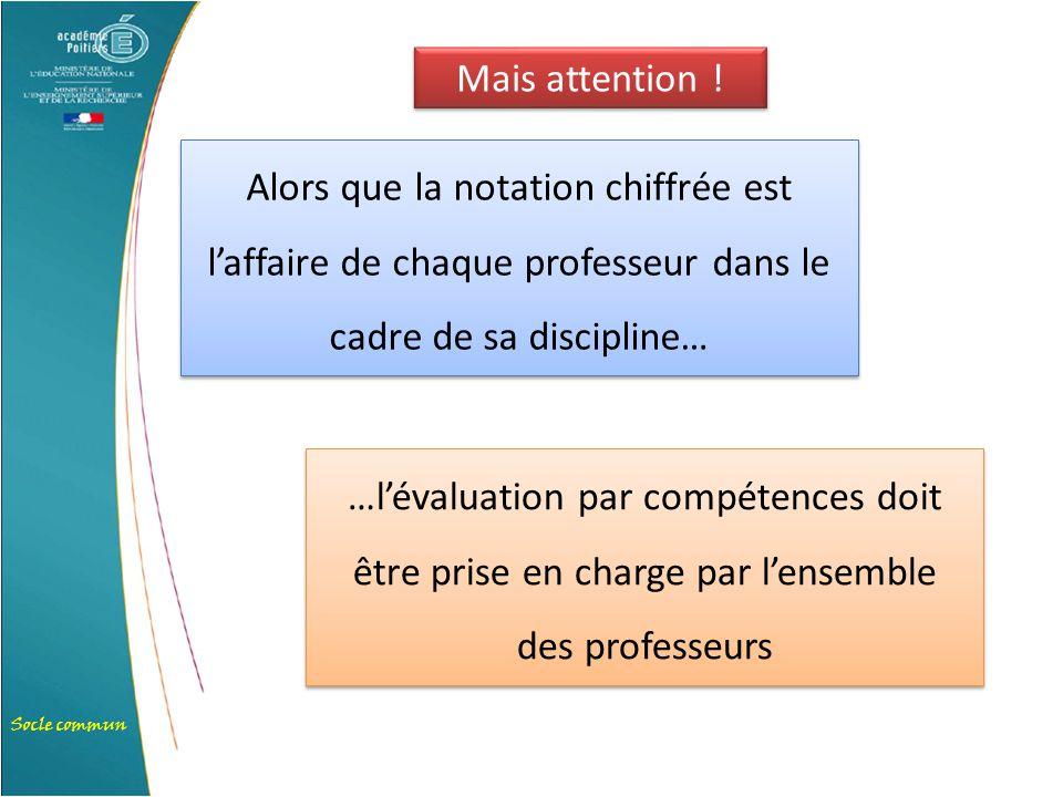 Socle commun Alors que la notation chiffrée est l'affaire de chaque professeur dans le cadre de sa discipline… …l'évaluation par compétences doit être