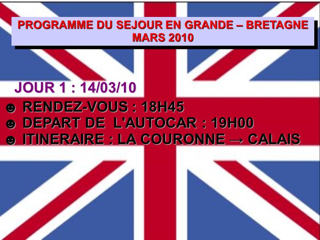 PROGRAMME DU SEJOUR EN GRANDE – BRETAGNE MARS 2010 PROGRAMME DU SEJOUR EN GRANDE – BRETAGNE MARS 2010 ☻ RENDEZ-VOUS : 18H45 ☻ DEPART DE L AUTOCAR : 19H00 ☻ ITINERAIRE : LA COURONNE → CALAIS JOUR 1 : 14/03/10