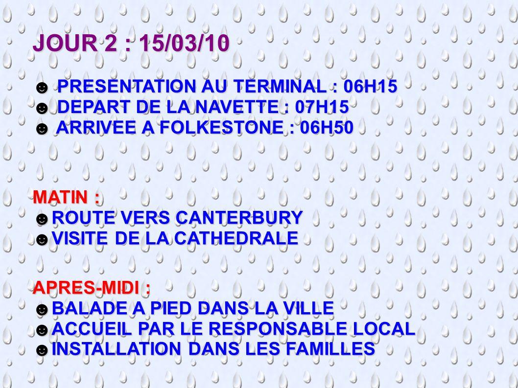 JOUR 2 : 15/03/10 ☻ PRESENTATION AU TERMINAL : 06H15 ☻ DEPART DE LA NAVETTE : 07H15 ☻ ARRIVEE A FOLKESTONE : 06H50 MATIN : ☻ROUTE VERS CANTERBURY ☻VISITE DE LA CATHEDRALE APRES-MIDI : ☻BALADE A PIED DANS LA VILLE ☻ACCUEIL PAR LE RESPONSABLE LOCAL ☻INSTALLATION DANS LES FAMILLES