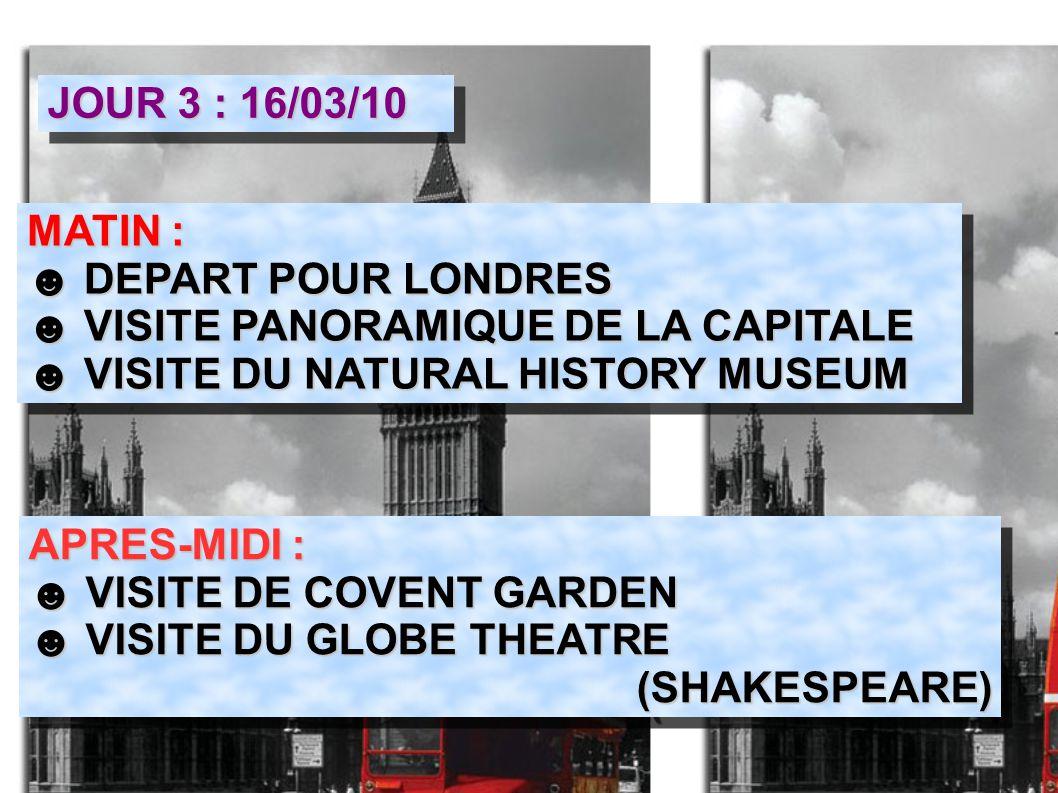 JOUR 3 : 16/03/10 MATIN : ☻ DEPART POUR LONDRES ☻ VISITE PANORAMIQUE DE LA CAPITALE ☻ VISITE DU NATURAL HISTORY MUSEUM MATIN : ☻ DEPART POUR LONDRES ☻ VISITE PANORAMIQUE DE LA CAPITALE ☻ VISITE DU NATURAL HISTORY MUSEUM APRES-MIDI : ☻ VISITE DE COVENT GARDEN ☻ VISITE DU GLOBE THEATRE (SHAKESPEARE) APRES-MIDI : ☻ VISITE DE COVENT GARDEN ☻ VISITE DU GLOBE THEATRE (SHAKESPEARE)