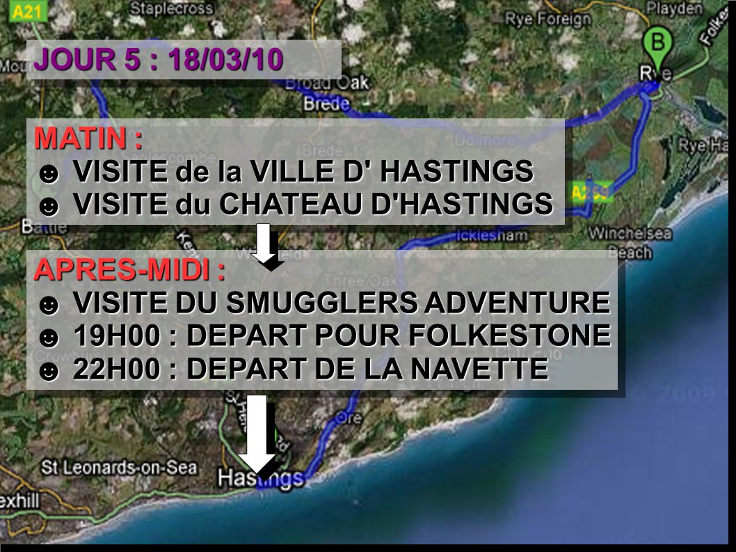 JOUR 5 : 18/03/10 MATIN : ☻ VISITE de la VILLE D HASTINGS ☻ VISITE du CHATEAU D HASTINGS MATIN : ☻ VISITE de la VILLE D HASTINGS ☻ VISITE du CHATEAU D HASTINGS APRES-MIDI : ☻ VISITE DU SMUGGLERS ADVENTURE ☻ 19H00 : DEPART POUR FOLKESTONE ☻ 22H00 : DEPART DE LA NAVETTE APRES-MIDI : ☻ VISITE DU SMUGGLERS ADVENTURE ☻ 19H00 : DEPART POUR FOLKESTONE ☻ 22H00 : DEPART DE LA NAVETTE