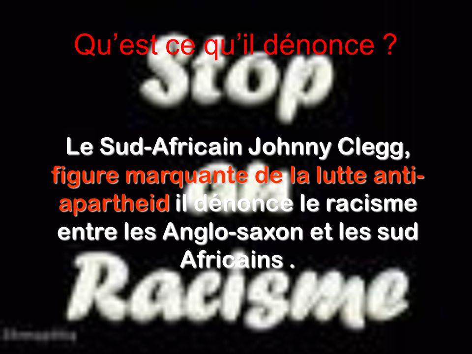 Qu'est ce qu'il dénonce ? Le Sud-Africain Johnny Clegg, figure marquante de la lutte anti- apartheid il dénonce le racisme entre les Anglo-saxon et le