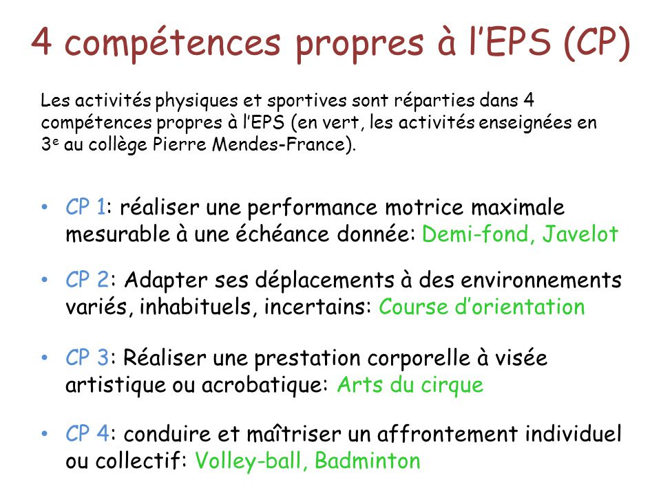 4 compétences propres à l'EPS (CP) CP 1: réaliser une performance motrice maximale mesurable à une échéance donnée: Demi-fond, Javelot CP 2: Adapter s
