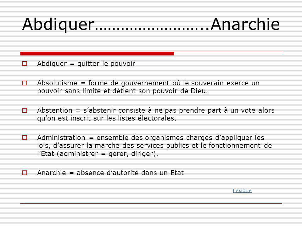 Abdiquer……………………..Anarchie  Abdiquer = quitter le pouvoir  Absolutisme = forme de gouvernement où le souverain exerce un pouvoir sans limite et déti