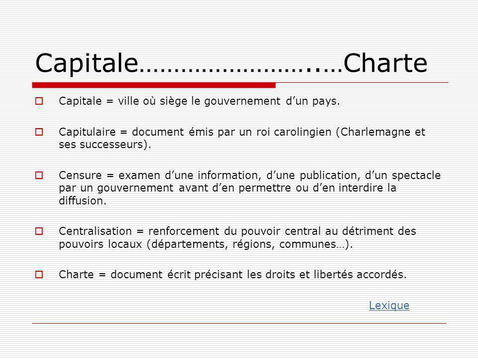 Capitale……………………..…Charte  Capitale = ville où siège le gouvernement d'un pays.  Capitulaire = document émis par un roi carolingien (Charlemagne et