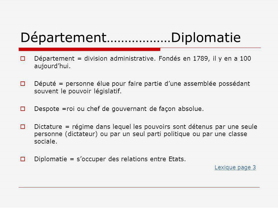 Département………………Diplomatie  Département = division administrative. Fondés en 1789, il y en a 100 aujourd'hui.  Député = personne élue pour faire pa