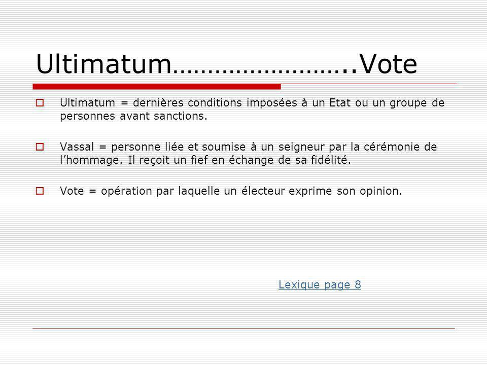 Ultimatum……………………..Vote  Ultimatum = dernières conditions imposées à un Etat ou un groupe de personnes avant sanctions.  Vassal = personne liée et s