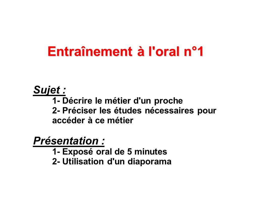 Entraînement à l'oral n°1 Sujet : 1- Décrire le métier d'un proche 2- Préciser les études nécessaires pour accéder à ce métier Présentation : 1- Expos