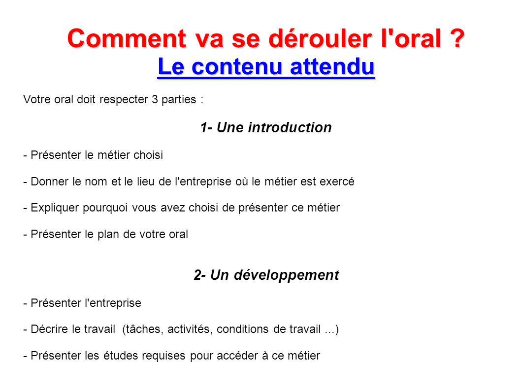 Comment va se dérouler l'oral ? Le contenu attendu Votre oral doit respecter 3 parties : 1- Une introduction - Présenter le métier choisi - Donner le
