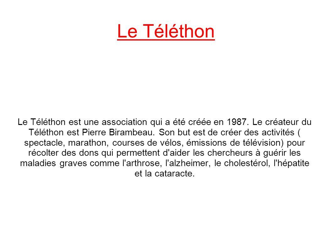 Le Téléthon Le Téléthon est une association qui a été créée en 1987. Le créateur du Téléthon est Pierre Birambeau. Son but est de créer des activités