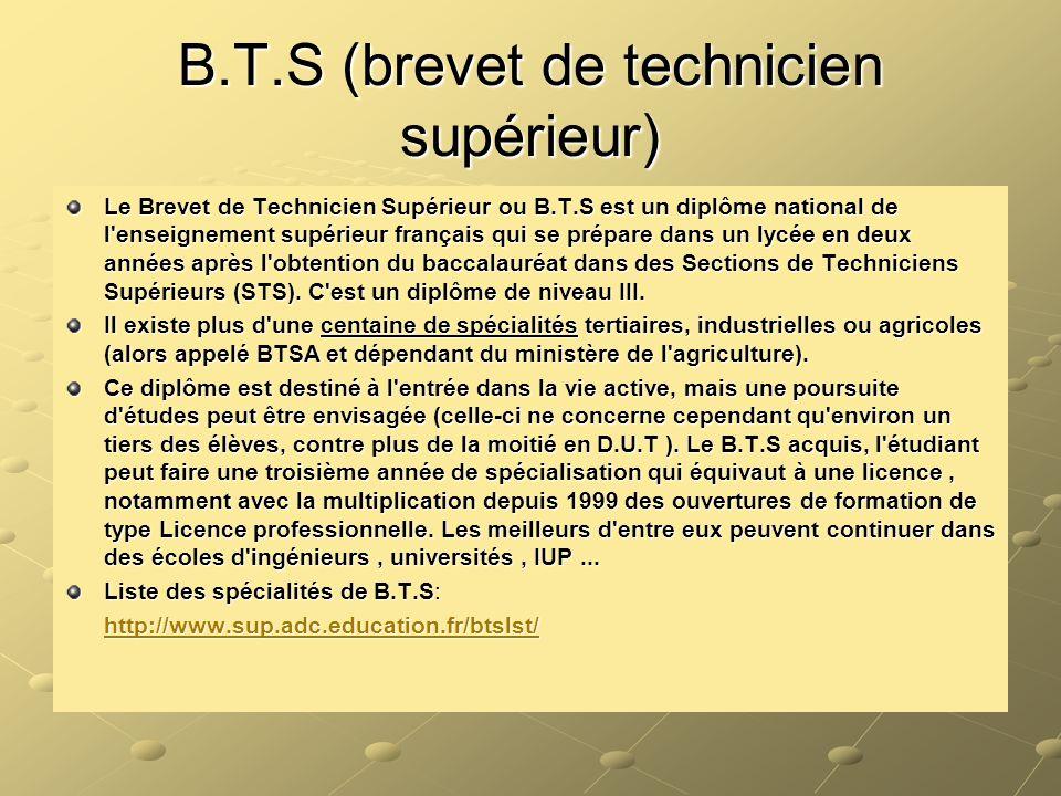 B.T.S (brevet de technicien supérieur) Le Brevet de Technicien Supérieur ou B.T.S est un diplôme national de l'enseignement supérieur français qui se