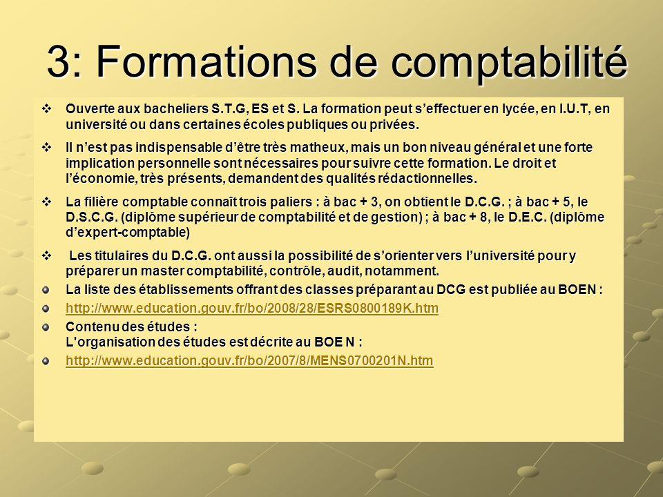 3: Formations de comptabilité  Ouverte aux bacheliers S.T.G, ES et S. La formation peut s'effectuer en lycée, en I.U.T, en université ou dans certain