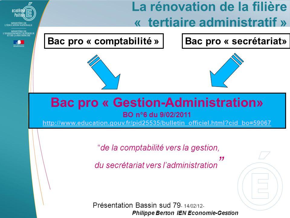 La rénovation de la filière « tertiaire administratif » Bac pro « comptabilité »Bac pro « secrétariat» Bac pro « Gestion-Administration» BO n°6 du 9/02/2011 http://www.education.gouv.fr/pid25535/bulletin_officiel.html?cid_bo=59067 de la comptabilité vers la gestion, du secrétariat vers l'administration Présentation Bassin sud 79 - 14/02/12- Philippe Berton IEN Economie-Gestion