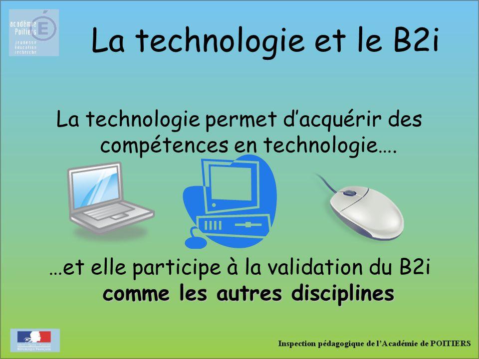 La technologie et le B2i La technologie permet d'acquérir des compétences en technologie…. comme les autres disciplines …et elle participe à la valida