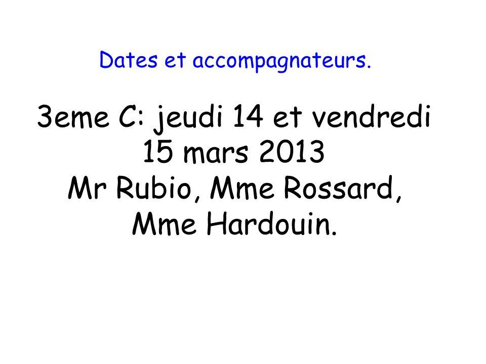 Dates et accompagnateurs. 3eme C: jeudi 14 et vendredi 15 mars 2013 Mr Rubio, Mme Rossard, Mme Hardouin.