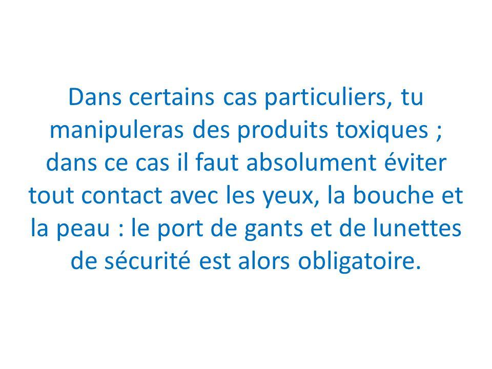Dans certains cas particuliers, tu manipuleras des produits toxiques ; dans ce cas il faut absolument éviter tout contact avec les yeux, la bouche et