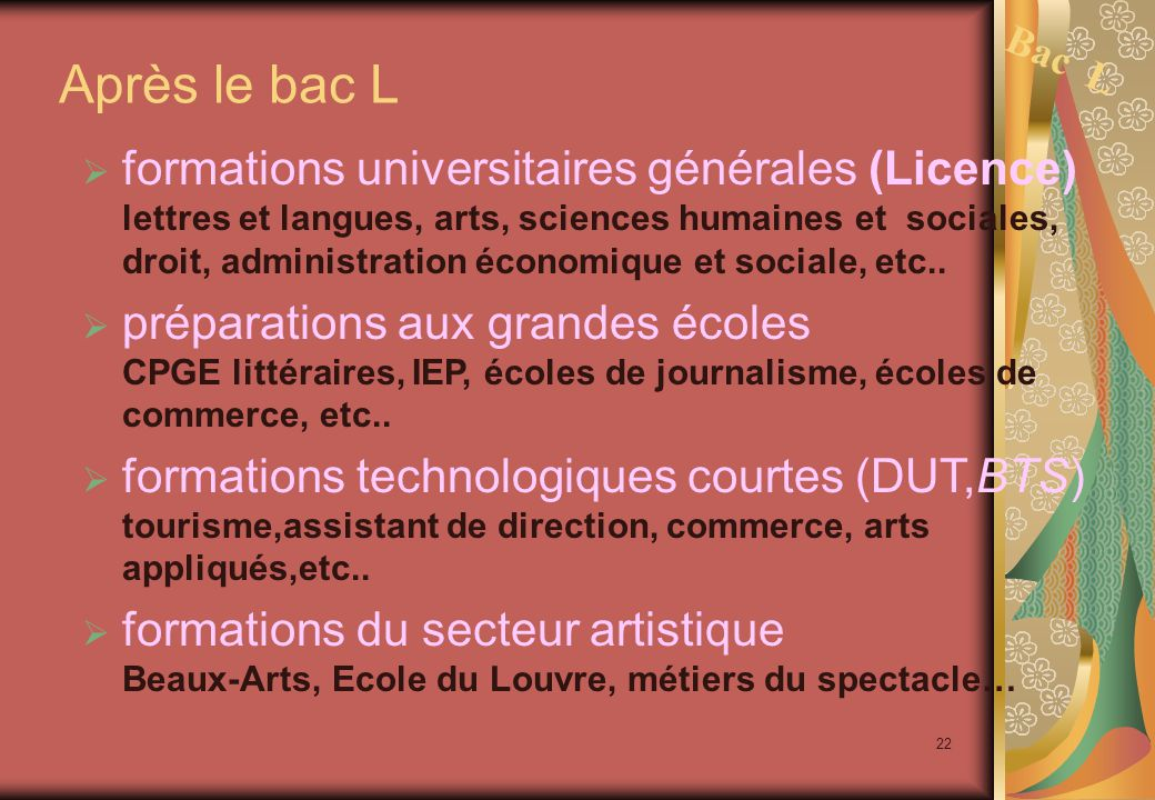 22 Après le bac L  formations universitaires générales (Licence) lettres et langues, arts, sciences humaines et sociales, droit, administration économique et sociale, etc..