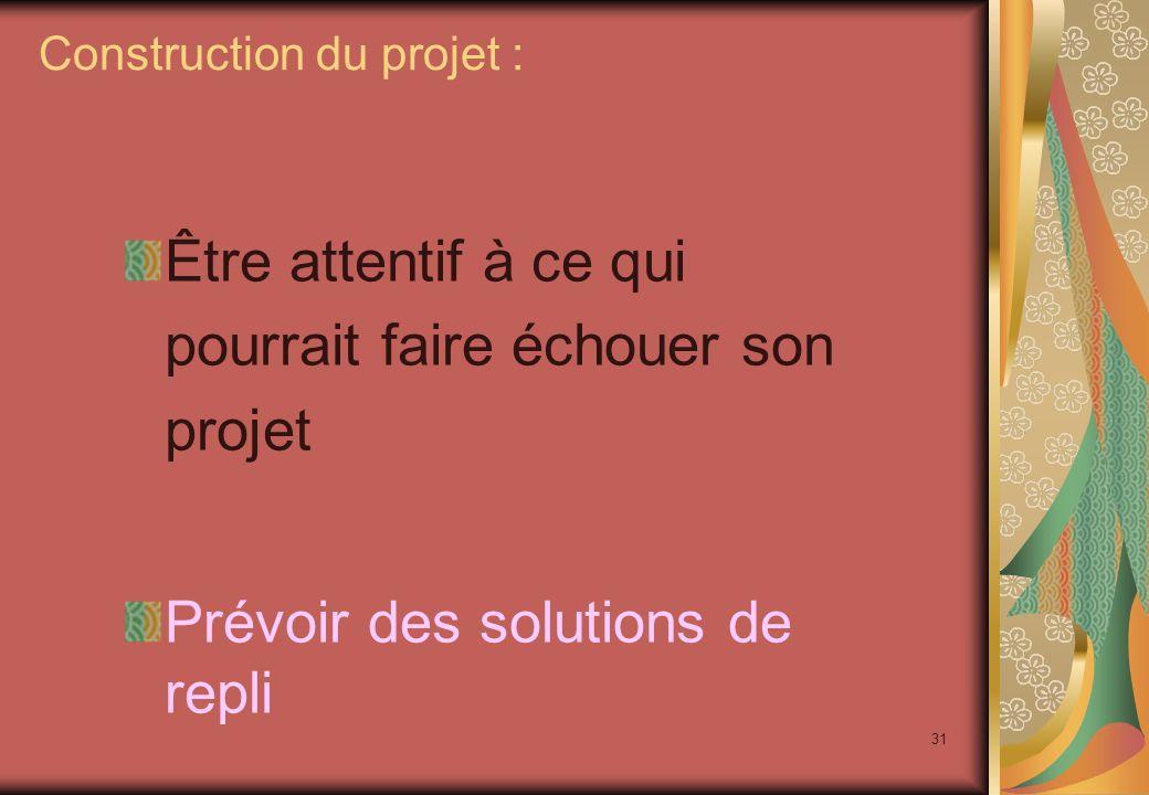 31 Être attentif à ce qui pourrait faire échouer son projet Prévoir des solutions de repli Construction du projet :