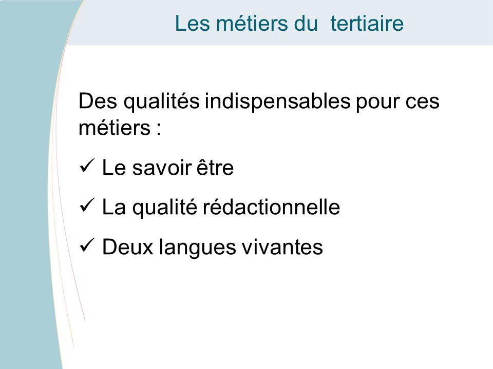 Les métiers du tertiaire Des qualités indispensables pour ces métiers : Le savoir être La qualité rédactionnelle Deux langues vivantes