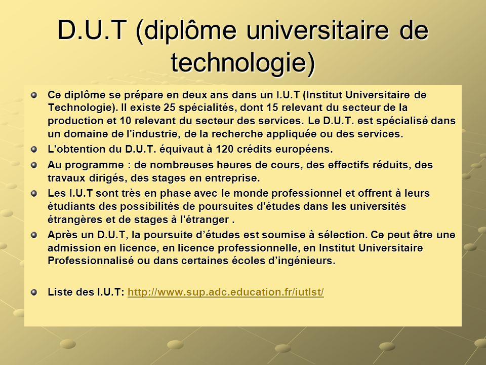 D.U.T (diplôme universitaire de technologie) Ce diplôme se prépare en deux ans dans un I.U.T (Institut Universitaire de Technologie). Il existe 25 spé