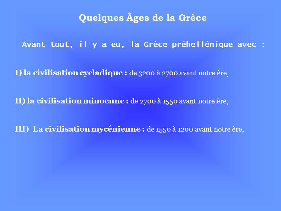Quelques Âges de la Grèce Avant tout, il y a eu, la Grèce préhellénique avec : I) la civilisation cycladique : de 3200 à 2700 avant notre ère, II) la