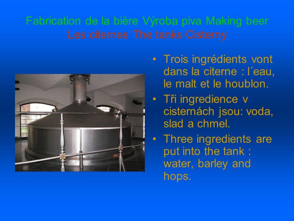 Fabrication de la bière Výroba piva Making beer Les citernes The tanks Cisterny Trois ingrédients vont dans la citerne : l´eau, le malt et le houblon.