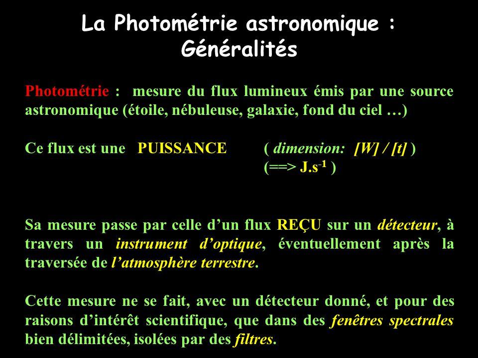La Photométrie astronomique : Généralités Photométrie : mesure du flux lumineux émis par une source astronomique (étoile, nébuleuse, galaxie, fond du ciel …) Ce flux est une PUISSANCE ( dimension: [W] / [t] ) (==> J.s -1 ) Sa mesure passe par celle d'un flux REÇU sur un détecteur, à travers un instrument d'optique, éventuellement après la traversée de l'atmosphère terrestre.