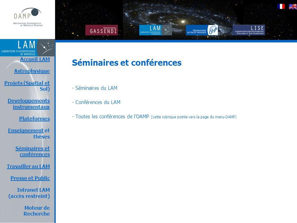 Le LAM Accueil LAM Astrophysique Projets (Spatial et Projets (Spatial et Sol) Developpements instrumentaux Plateformes EnseignementEnseignement et thèses Séminaires et conférences Travailler au LAM Presse et Public Intranet LAM (accès restreint) Moteur de Recherche Séminaires et conférences - Séminaires du LAM - Conférences du LAM - Toutes les conférences de l'OAMP (cette rubrique pointe vers la page du menu OAMP)