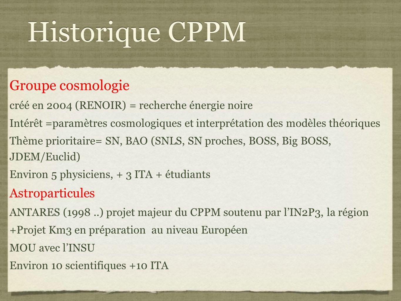 Historique CPPM Groupe cosmologie créé en 2004 (RENOIR) = recherche énergie noire Intérêt =paramètres cosmologiques et interprétation des modèles théoriques Thème prioritaire= SN, BAO (SNLS, SN proches, BOSS, Big BOSS, JDEM/Euclid) Environ 5 physiciens, + 3 ITA + étudiants Astroparticules ANTARES (1998..) projet majeur du CPPM soutenu par l'IN2P3, la région +Projet Km3 en préparation au niveau Européen MOU avec l'INSU Environ 10 scientifiques +10 ITA
