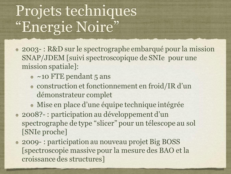 Projets techniques Energie Noire 2003- : R&D sur le spectrographe embarqué pour la mission SNAP/JDEM [suivi spectroscopique de SNIe pour une mission spatiale]: ~10 FTE pendant 5 ans construction et fonctionnement en froid/IR d'un démonstrateur complet Mise en place d'une équipe technique intégrée 2008?- : participation au développement d'un spectrographe de type slicer pour un télescope au sol [SNIe proche] 2009- : participation au nouveau projet Big BOSS [spectroscopie massive pour la mesure des BAO et la croissance des structures] 2003- : R&D sur le spectrographe embarqué pour la mission SNAP/JDEM [suivi spectroscopique de SNIe pour une mission spatiale]: ~10 FTE pendant 5 ans construction et fonctionnement en froid/IR d'un démonstrateur complet Mise en place d'une équipe technique intégrée 2008?- : participation au développement d'un spectrographe de type slicer pour un télescope au sol [SNIe proche] 2009- : participation au nouveau projet Big BOSS [spectroscopie massive pour la mesure des BAO et la croissance des structures]