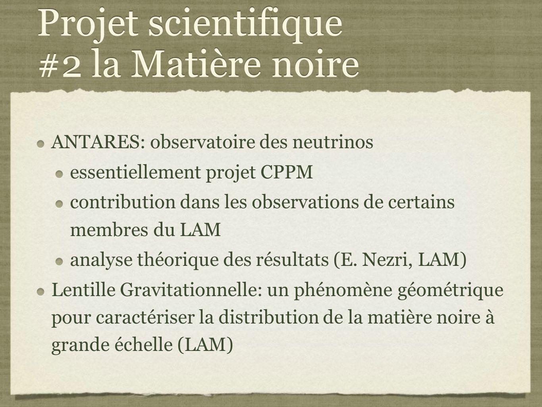 Projet scientifique #2 la Matière noire ANTARES: observatoire des neutrinos essentiellement projet CPPM contribution dans les observations de certains membres du LAM analyse théorique des résultats (E.
