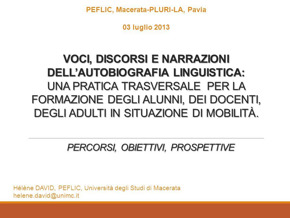 PERCORSI, OBIETTIVI, PROSPETTIVE PEFLIC, Macerata-PLURI-LA, Pavia 03 luglio 2013 VOCI, DISCORSI E NARRAZIONI DELL'AUTOBIOGRAFIA LINGUISTICA: UNA PRATICA TRASVERSALE PER LA FORMAZIONE DEGLI ALUNNI, DEI DOCENTI, DEGLI ADULTI IN SITUAZIONE DI MOBILITÀ.