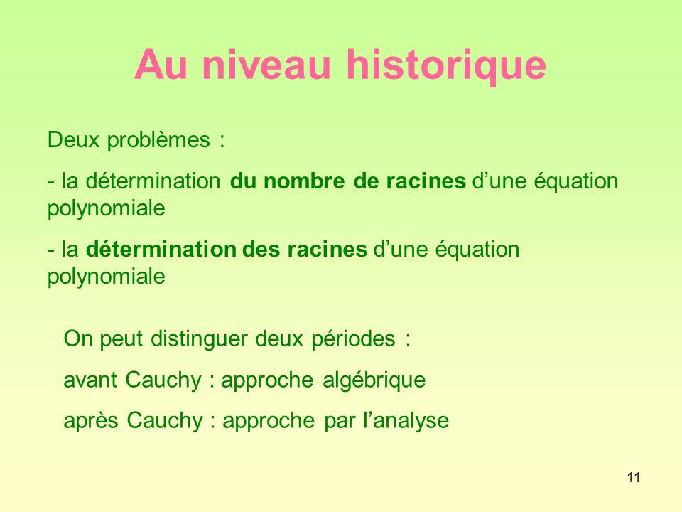 11 Au niveau historique Deux problèmes : - la détermination du nombre de racines d'une équation polynomiale - la détermination des racines d'une équation polynomiale On peut distinguer deux périodes : avant Cauchy : approche algébrique après Cauchy : approche par l'analyse