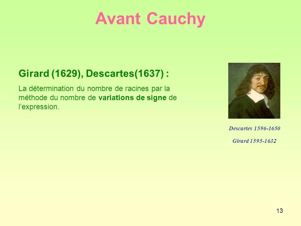13 Avant Cauchy Girard (1629), Descartes(1637) : La détermination du nombre de racines par la méthode du nombre de variations de signe de l'expression.